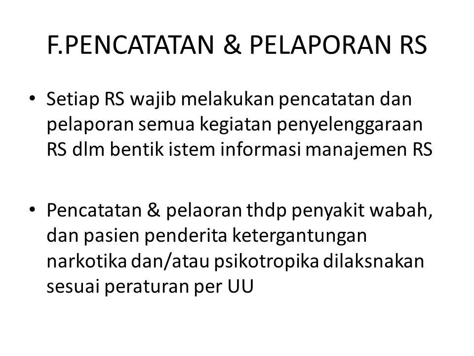 F.PENCATATAN & PELAPORAN RS Setiap RS wajib melakukan pencatatan dan pelaporan semua kegiatan penyelenggaraan RS dlm bentik istem informasi manajemen