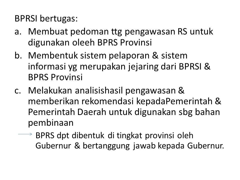 BPRSI bertugas: a.Membuat pedoman ttg pengawasan RS untuk digunakan oleeh BPRS Provinsi b.Membentuk sistem pelaporan & sistem informasi yg merupakan j