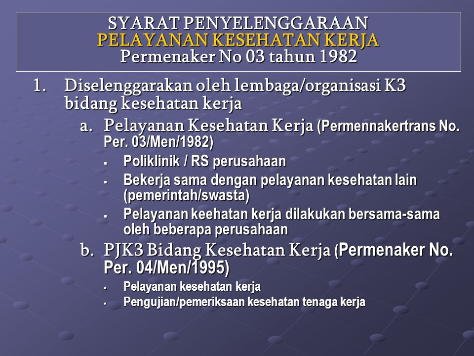 SYARAT PENYELENGGARAAN PELAYANAN KESEHATAN KERJA Permenaker No 03 tahun 1982 1.Diselenggarakan oleh lembaga/organisasi K3 bidang kesehatan kerja a.Pelayanan Kesehatan Kerja (Permennakertrans No.