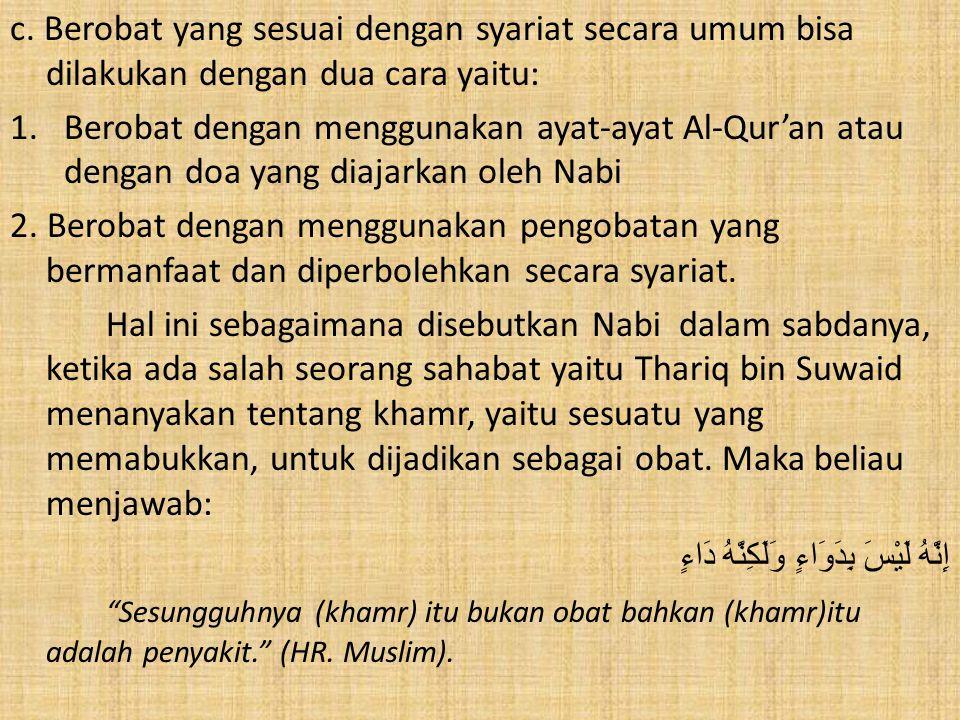 c. Berobat yang sesuai dengan syariat secara umum bisa dilakukan dengan dua cara yaitu: 1.Berobat dengan menggunakan ayat-ayat Al-Qur'an atau dengan d