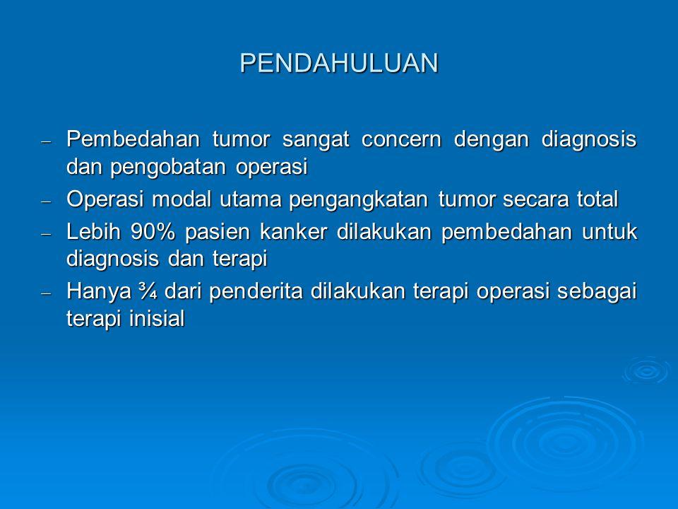  Pembedahan tumor sangat concern dengan diagnosis dan pengobatan operasi  Operasi modal utama pengangkatan tumor secara total  Lebih 90% pasien kanker dilakukan pembedahan untuk diagnosis dan terapi  Hanya ¾ dari penderita dilakukan terapi operasi sebagai terapi inisial PENDAHULUAN