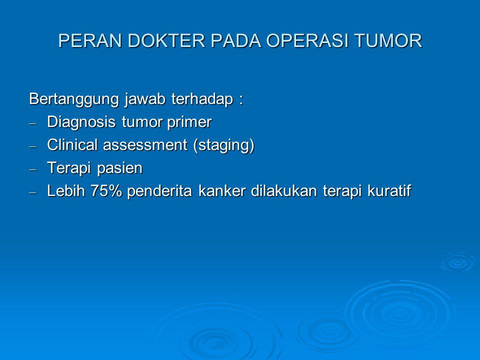 PERAN DOKTER PADA OPERASI TUMOR Bertanggung jawab terhadap :  Diagnosis tumor primer  Clinical assessment (staging)  Terapi pasien  Lebih 75% penderita kanker dilakukan terapi kuratif