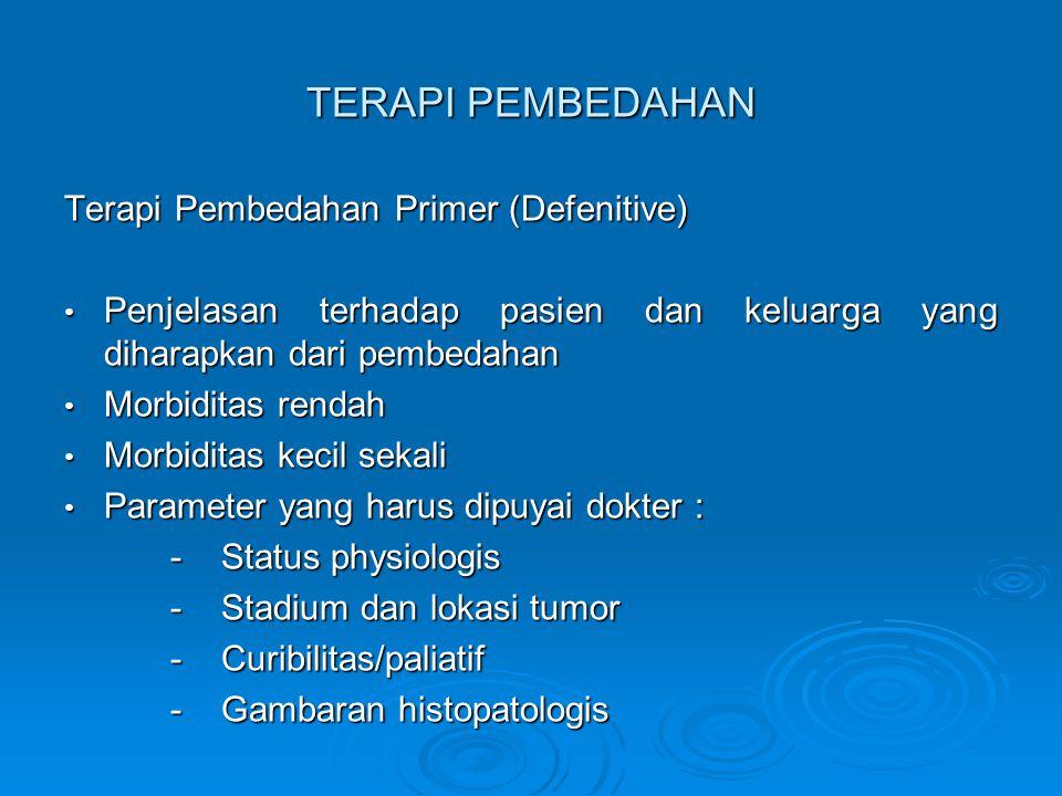 TERAPI PEMBEDAHAN Terapi Pembedahan Primer (Defenitive) Penjelasan terhadap pasien dan keluarga yang diharapkan dari pembedahan Penjelasan terhadap pasien dan keluarga yang diharapkan dari pembedahan Morbiditas rendah Morbiditas rendah Morbiditas kecil sekali Morbiditas kecil sekali Parameter yang harus dipuyai dokter : Parameter yang harus dipuyai dokter : - Status physiologis - Stadium dan lokasi tumor - Curibilitas/paliatif - Gambaran histopatologis