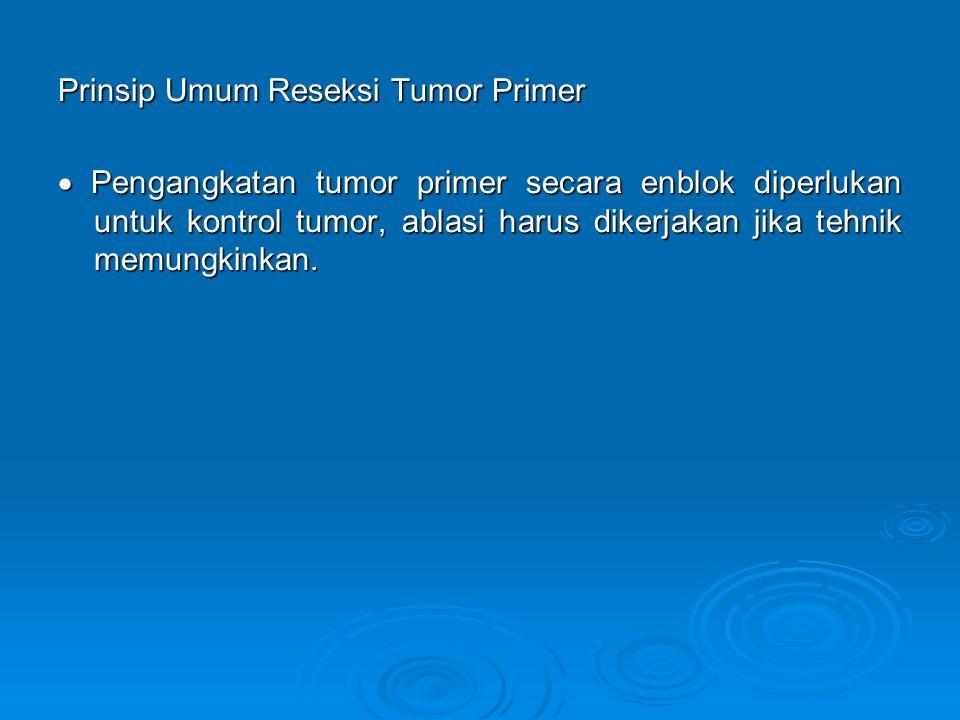 Prinsip Umum Reseksi Tumor Primer  Pengangkatan tumor primer secara enblok diperlukan untuk kontrol tumor, ablasi harus dikerjakan jika tehnik memungkinkan.