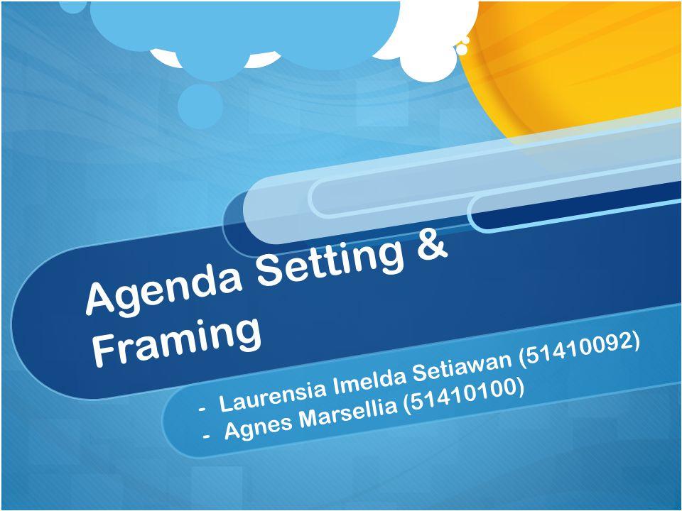 Agenda Setting & Framing - -Laurensia Imelda Setiawan (51410092) - -Agnes Marsellia (51410100)