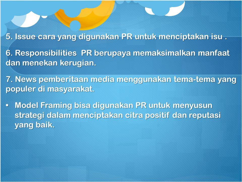 5. Issue cara yang digunakan PR untuk menciptakan isu. 6. Responsibilities PR berupaya memaksimalkan manfaat dan menekan kerugian. 7. News pemberitaan