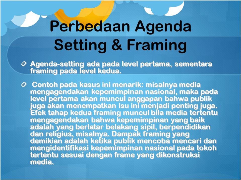 Perbedaan Agenda Setting & Framing Agenda-setting ada pada level pertama, sementara framing pada level kedua. Contoh pada kasus ini menarik: misalnya