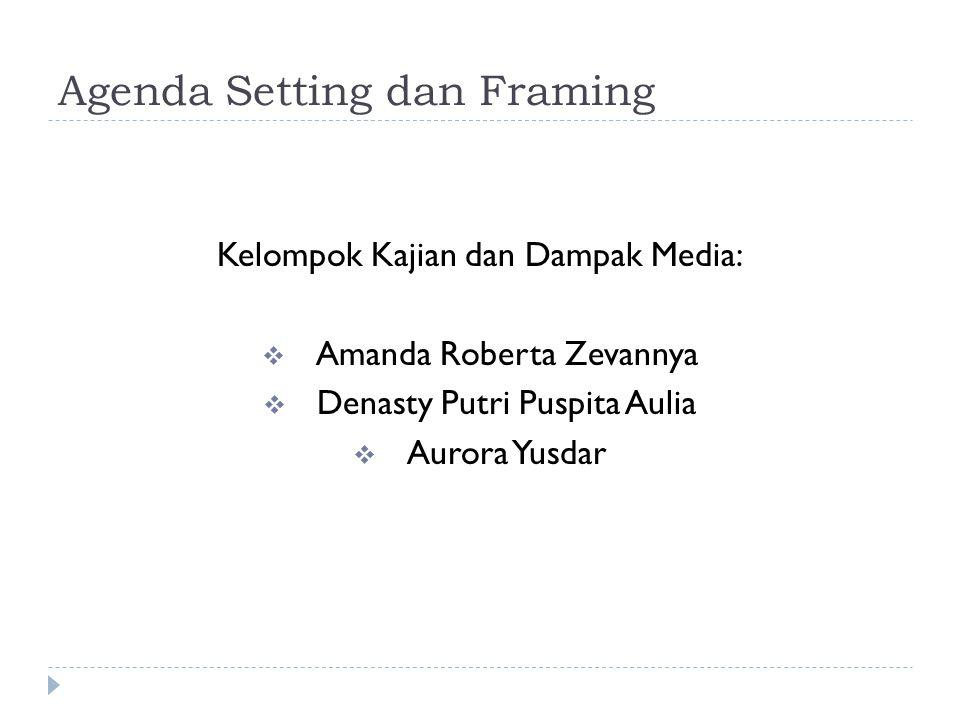Agenda Setting dan Framing Kelompok Kajian dan Dampak Media:  Amanda Roberta Zevannya  Denasty Putri Puspita Aulia  Aurora Yusdar
