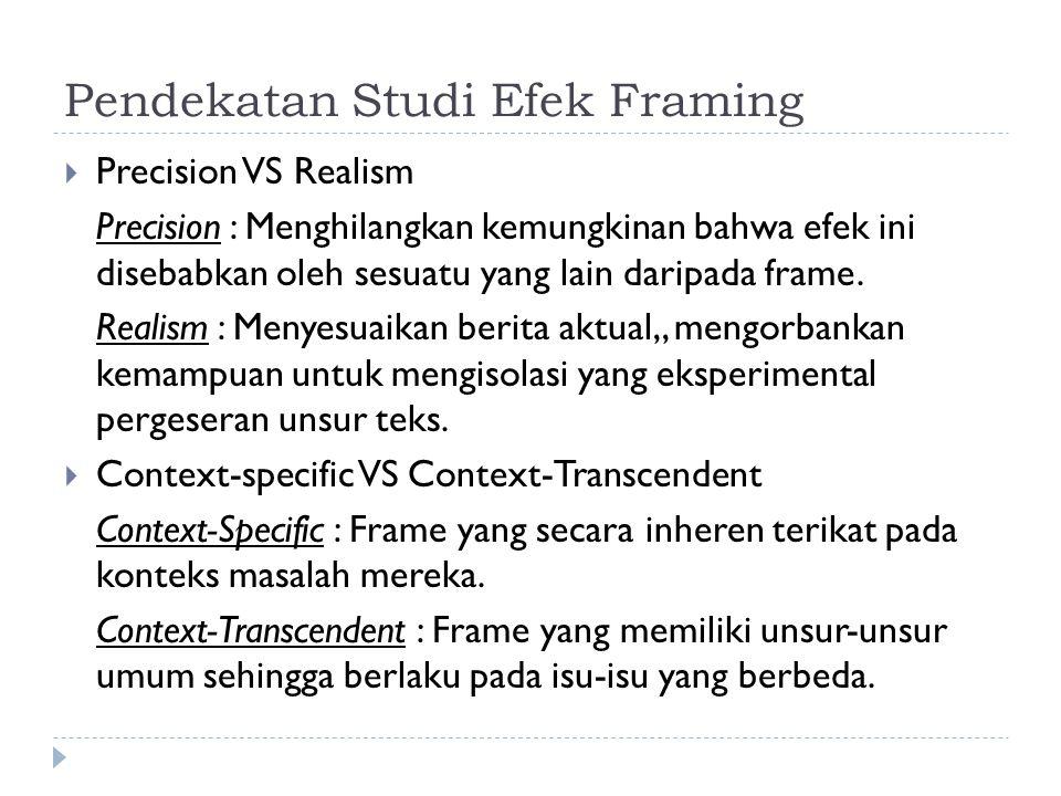 Pendekatan Studi Efek Framing  Precision VS Realism Precision : Menghilangkan kemungkinan bahwa efek ini disebabkan oleh sesuatu yang lain daripada f