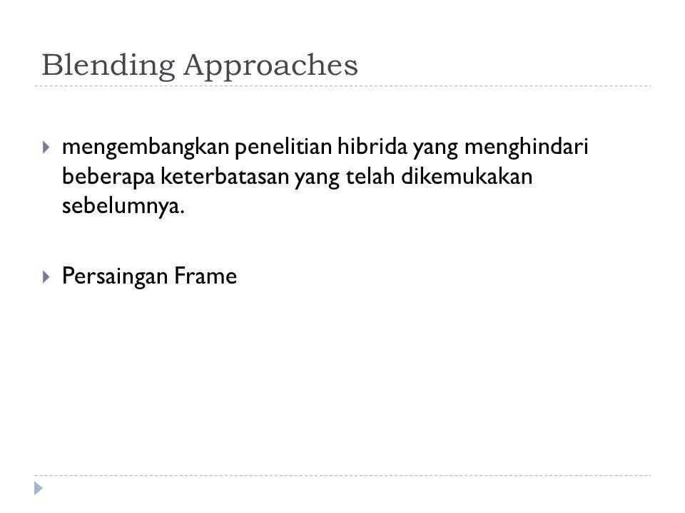 Blending Approaches  mengembangkan penelitian hibrida yang menghindari beberapa keterbatasan yang telah dikemukakan sebelumnya.  Persaingan Frame