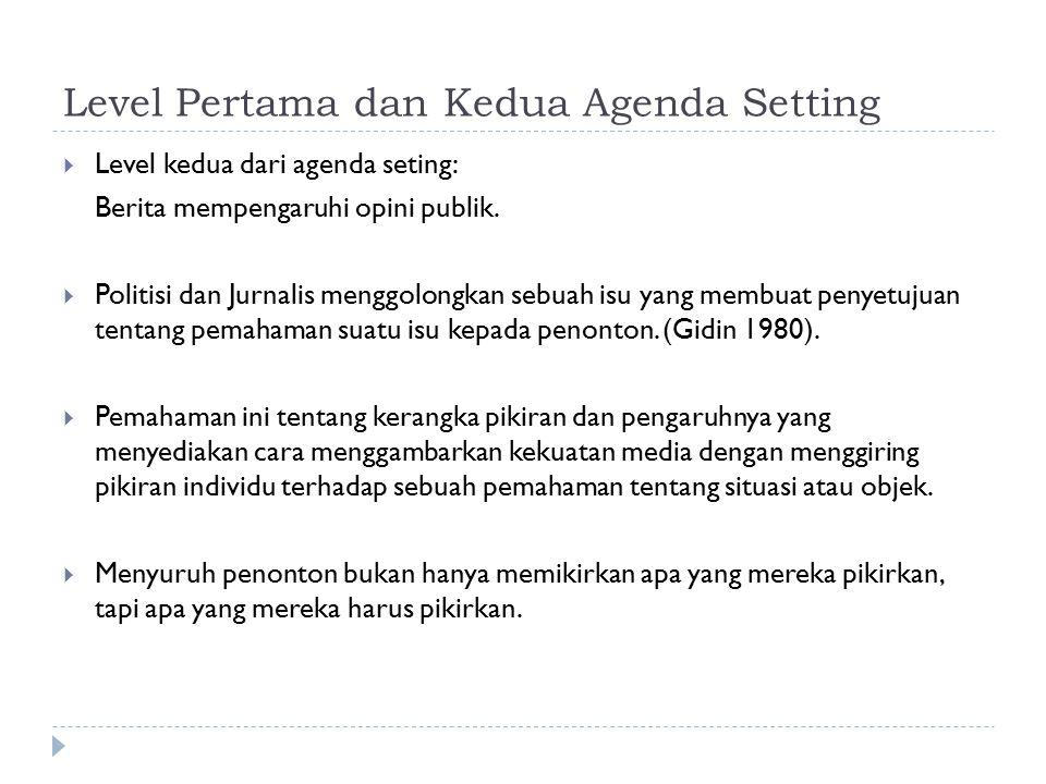 Level Pertama dan Kedua Agenda Setting  Level kedua dari agenda seting: Berita mempengaruhi opini publik.  Politisi dan Jurnalis menggolongkan sebua