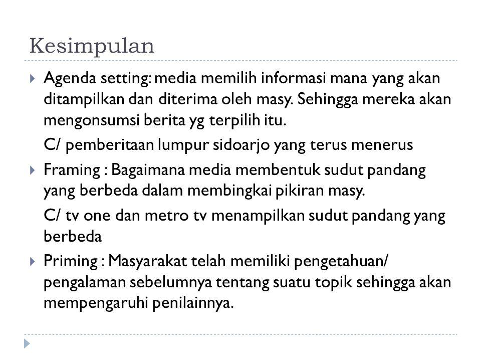 Kesimpulan  Agenda setting: media memilih informasi mana yang akan ditampilkan dan diterima oleh masy. Sehingga mereka akan mengonsumsi berita yg ter