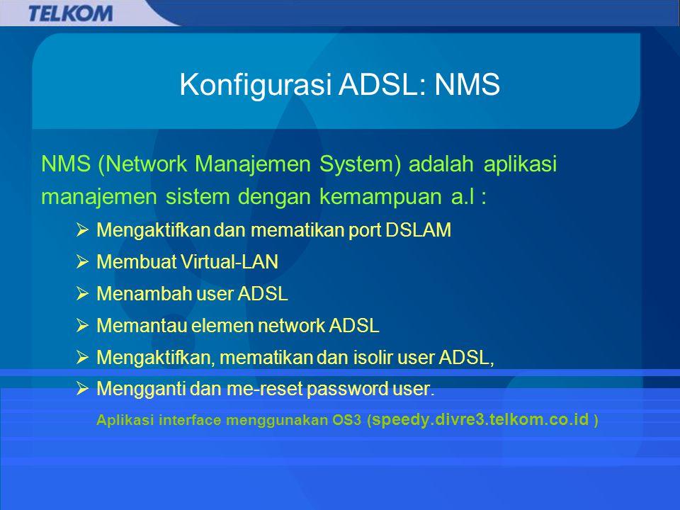 Konfigurasi ADSL: NMS NMS (Network Manajemen System) adalah aplikasi manajemen sistem dengan kemampuan a.l :  Mengaktifkan dan mematikan port DSLAM  Membuat Virtual-LAN  Menambah user ADSL  Memantau elemen network ADSL  Mengaktifkan, mematikan dan isolir user ADSL,  Mengganti dan me-reset password user.