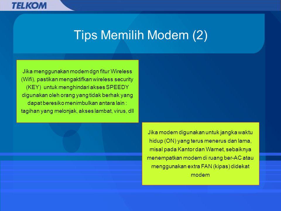 Tips Memilih Modem (2) Jika menggunakan modem dgn fitur Wireless (Wifi), pastikan mengaktifkan wireless security (KEY) untuk menghindari akses SPEEDY digunakan oleh orang yang tidak berhak yang dapat beresiko menimbulkan antara lain : tagihan yang melonjak, akses lambat, virus, dll Jika modem digunakan untuk jangka waktu hidup (ON) yang terus menerus dan lama, misal pada Kantor dan Warnet, sebaiknya menempatkan modem di ruang ber-AC atau menggunakan extra FAN (kipas) didekat modem