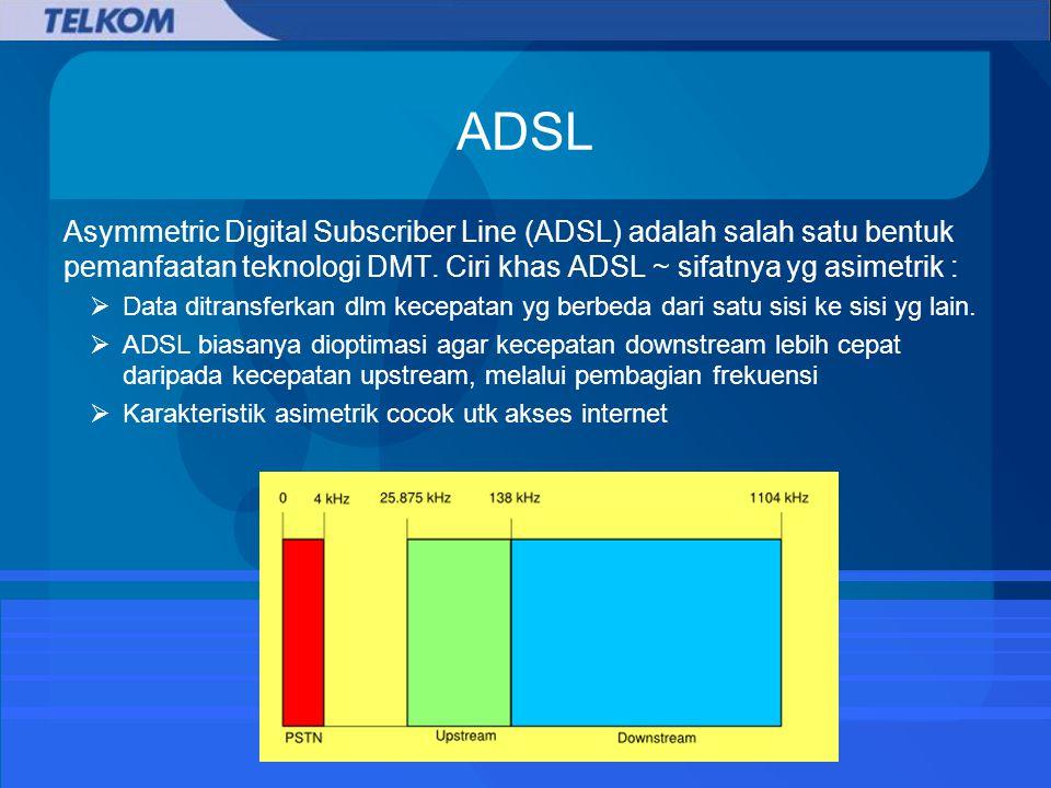 ADSL Asymmetric Digital Subscriber Line (ADSL) adalah salah satu bentuk pemanfaatan teknologi DMT.