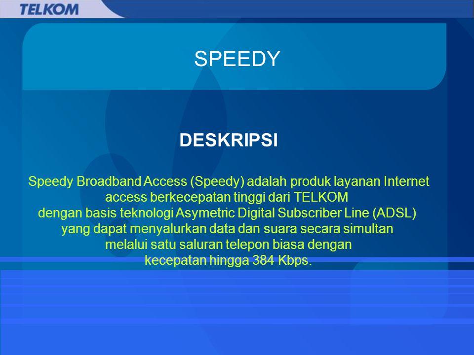 SPEEDY DESKRIPSI Speedy Broadband Access (Speedy) adalah produk layanan Internet access berkecepatan tinggi dari TELKOM dengan basis teknologi Asymetric Digital Subscriber Line (ADSL) yang dapat menyalurkan data dan suara secara simultan melalui satu saluran telepon biasa dengan kecepatan hingga 384 Kbps.