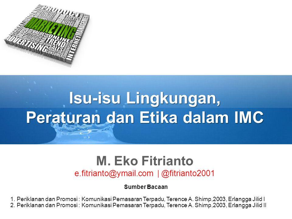 Isu-isu Lingkungan, Peraturan dan Etika dalam IMC M. Eko Fitrianto e.fitrianto@ymail.com   @fitrianto2001 Sumber Bacaan 1. Periklanan dan Promosi : Ko