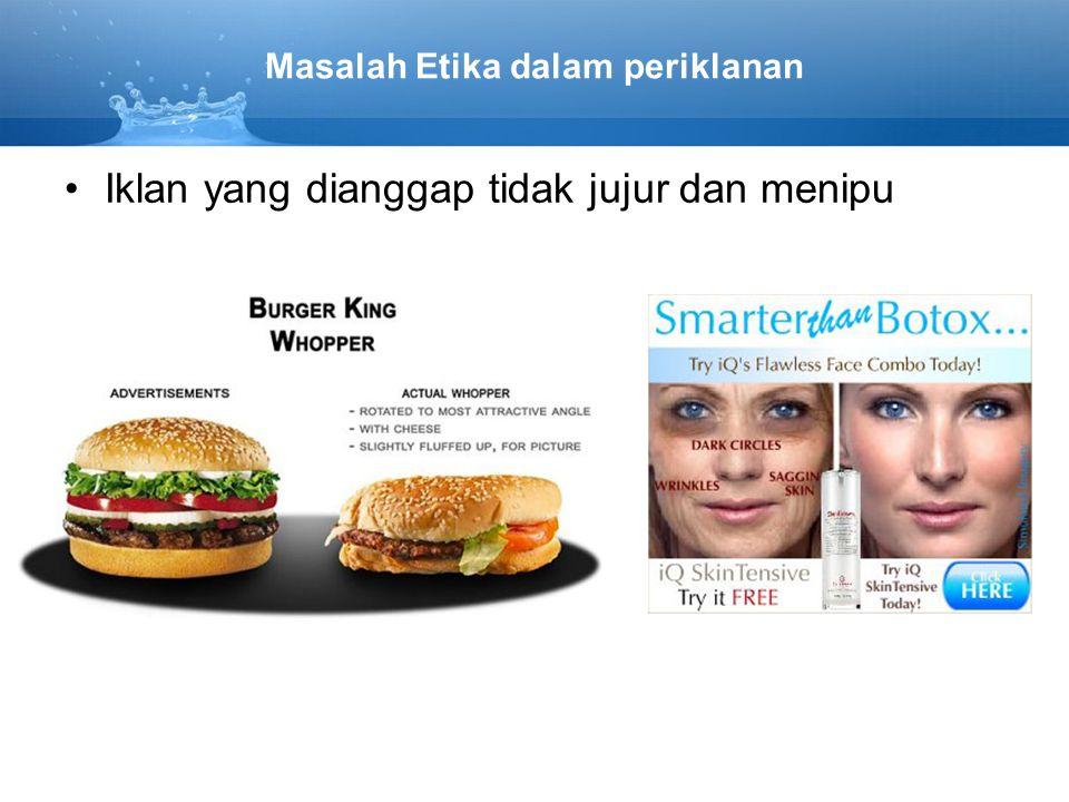 Masalah Etika dalam periklanan Iklan yang dianggap tidak jujur dan menipu