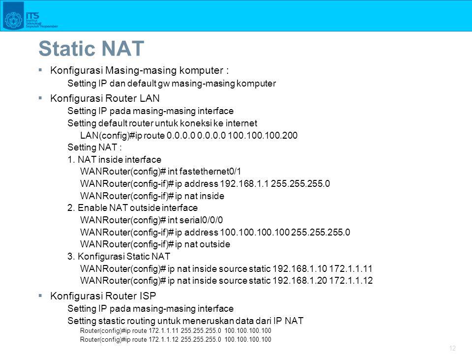 12 Static NAT  Konfigurasi Masing-masing komputer : Setting IP dan default gw masing-masing komputer  Konfigurasi Router LAN Setting IP pada masing-