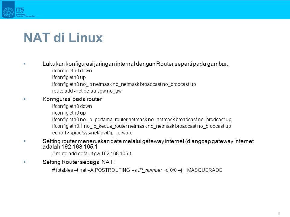 9 NAT di Cisco Router  Terdapat dua tipe NAT –Static –Dinamic  Step By Step Konfigurasi NAT 1.Bangun topology Jaringan 2.Pada setiap komputer setting IP dan Default gw 3.Pada Router Local : –Seting IP –Konfigurasi interface mana sebagai sisi dalam NAT –Konfigurasi Interface mana sebagai sisi luar NAT –Konfigurasi default router untuk koneksi ke luar –Konfigurasi NAT 4.Pada Router ISP –Setting IP masing-masing Interface –Konfigurasi static routing untuk meneruskan data dari IP NAT