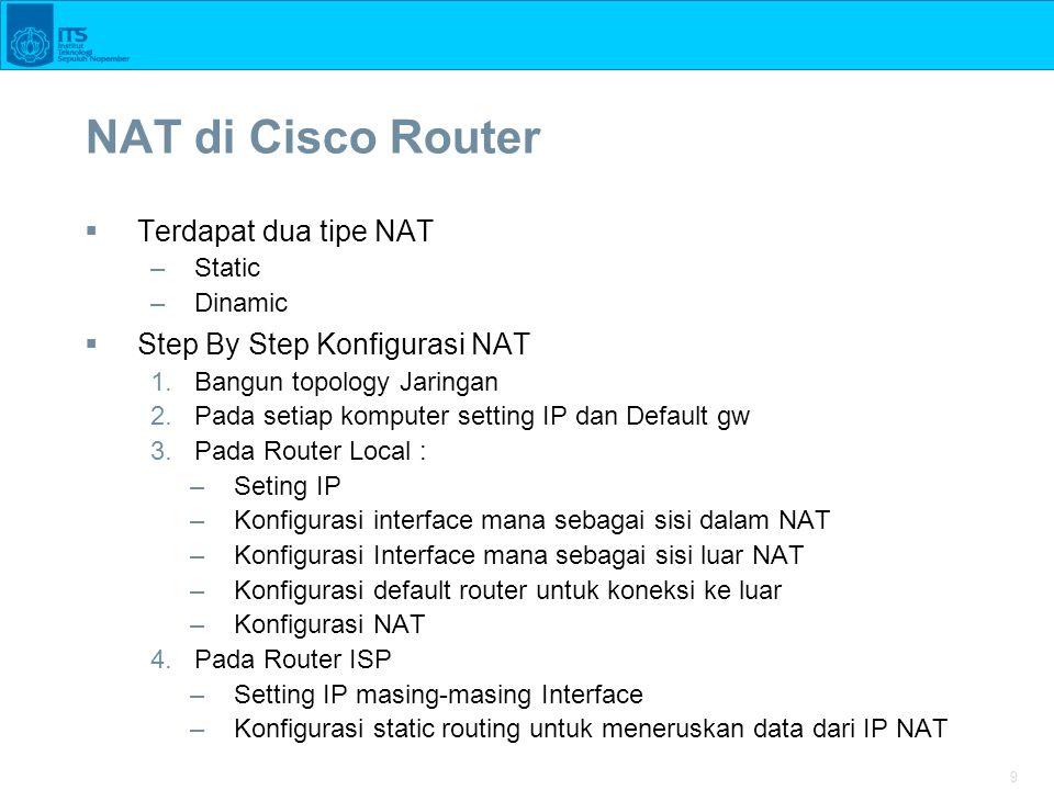 10 Konfigurasi NAT di Cisco Router  Static –ip nat inside source static 192.168.1.2 200.200.100.252 192.168.1.2  no_ip_local 200.200.100.252  no_ip_hsl_NAT_dikenal_internet  Dynamic –nat pool public 200.200.100.129 200.200.100.250 netmask 255.255.255.128 –access-list 1 permit 192.168.1.0 0.0.0.255 –ip nat inside source list 1 pool public
