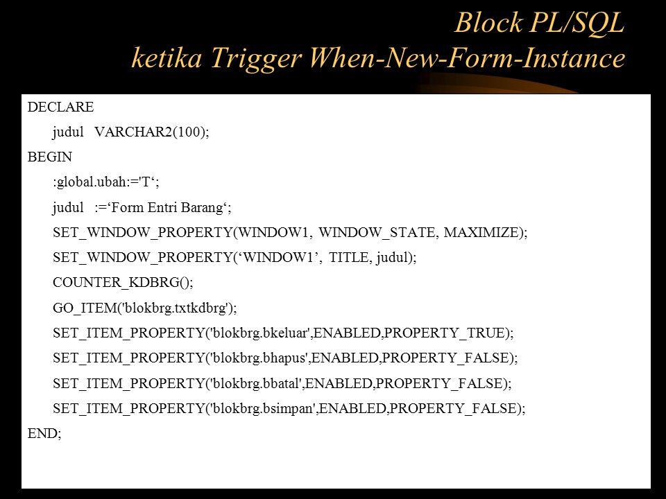 DECLARE judulVARCHAR2(100); BEGIN :global.ubah:='T'; judul:='Form Entri Barang'; SET_WINDOW_PROPERTY(WINDOW1, WINDOW_STATE, MAXIMIZE); SET_WINDOW_PROP