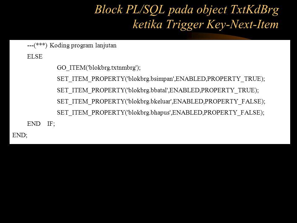---(***) Koding program lanjutan ELSE GO_ITEM('blokbrg.txtnmbrg'); SET_ITEM_PROPERTY('blokbrg.bsimpan',ENABLED,PROPERTY_TRUE); SET_ITEM_PROPERTY('blok