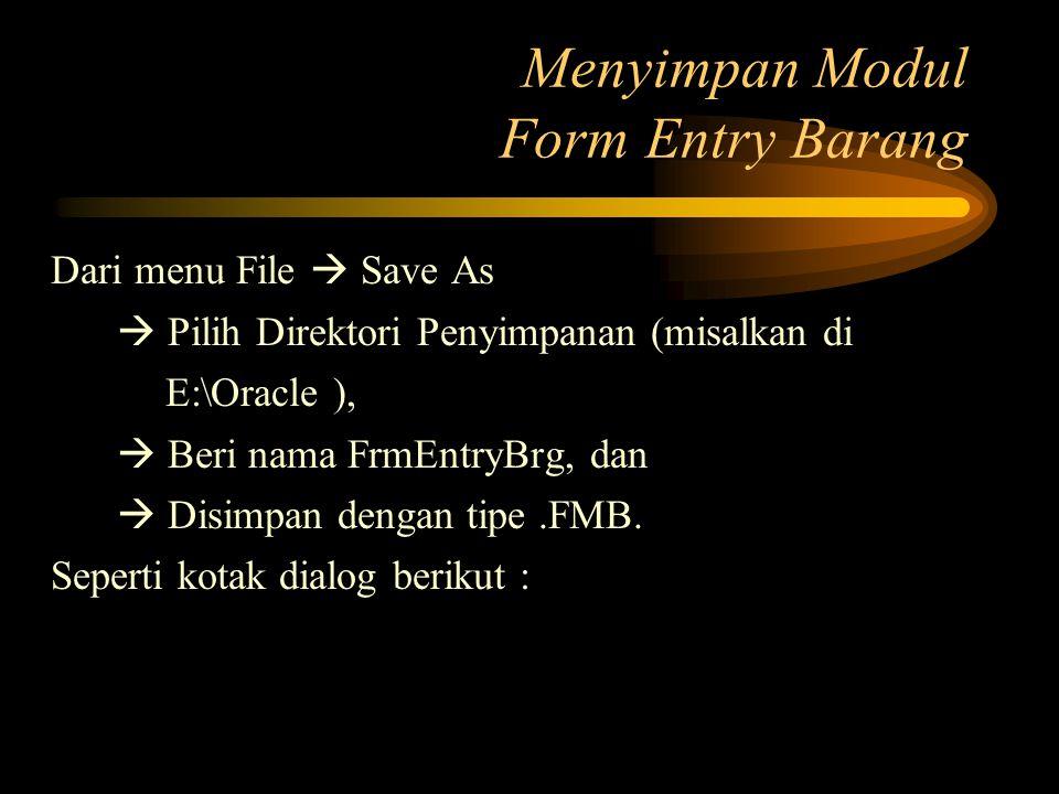 Menyimpan Modul Form Entry Barang Dari menu File  Save As  Pilih Direktori Penyimpanan (misalkan di E:\Oracle ),  Beri nama FrmEntryBrg, dan  Disi