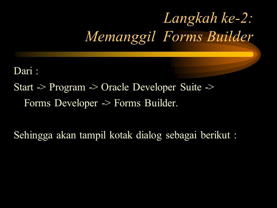 Langkah ke-2: Memanggil Forms Builder Dari : Start -> Program -> Oracle Developer Suite -> Forms Developer -> Forms Builder. Sehingga akan tampil kota