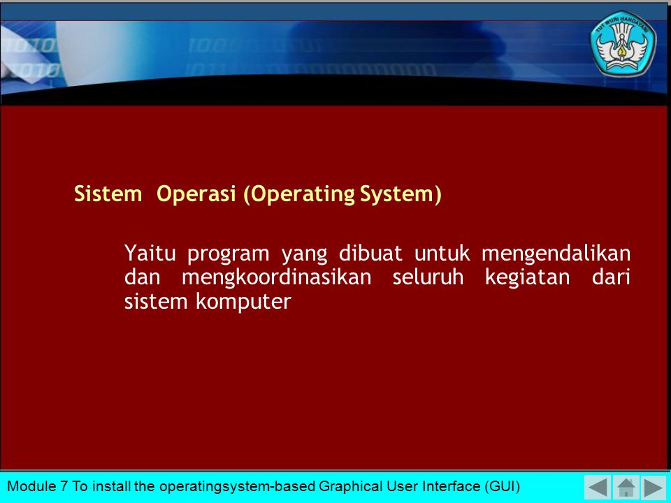 Sistem Operasi (Operating System) Yaitu program yang dibuat untuk mengendalikan dan mengkoordinasikan seluruh kegiatan dari sistem komputer Module 7 To install the operatingsystem-based Graphical User Interface (GUI)