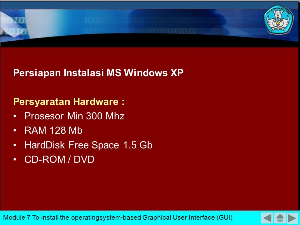 Persiapan Instalasi MS Windows XP Persyaratan Hardware : Prosesor Min 300 Mhz RAM 128 Mb HardDisk Free Space 1.5 Gb CD-ROM / DVD Module 7 To install the operatingsystem-based Graphical User Interface (GUI)