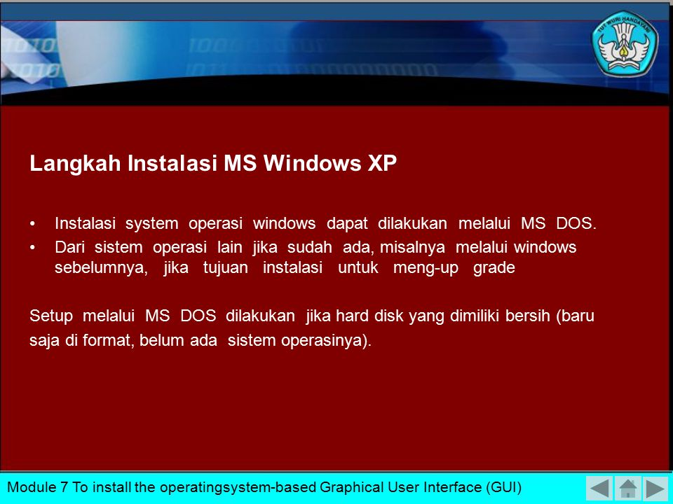 Persiapan Instalasi MS Windows XP Persyaratan Hardware : Prosesor Min 300 Mhz RAM 128 Mb HardDisk Free Space 1.5 Gb CD-ROM / DVD Module 7 To install the operatingsystem-based Graphical User Interface (GUI)