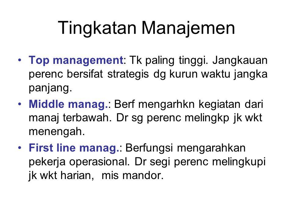 Tingkatan Manajemen Top management: Tk paling tinggi. Jangkauan perenc bersifat strategis dg kurun waktu jangka panjang. Middle manag.: Berf mengarhkn