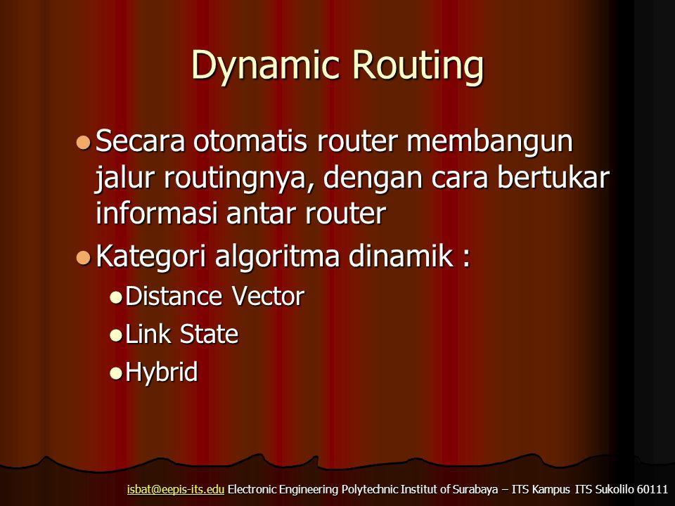isbat@eepis-its.eduisbat@eepis-its.edu Electronic Engineering Polytechnic Institut of Surabaya – ITS Kampus ITS Sukolilo 60111 isbat@eepis-its.edu Dynamic Routing Secara otomatis router membangun jalur routingnya, dengan cara bertukar informasi antar router Secara otomatis router membangun jalur routingnya, dengan cara bertukar informasi antar router Kategori algoritma dinamik : Kategori algoritma dinamik : Distance Vector Distance Vector Link State Link State Hybrid Hybrid