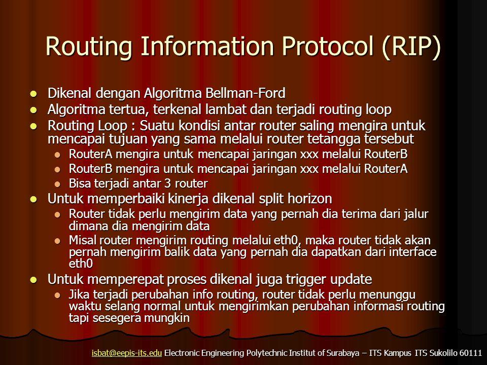 isbat@eepis-its.eduisbat@eepis-its.edu Electronic Engineering Polytechnic Institut of Surabaya – ITS Kampus ITS Sukolilo 60111 isbat@eepis-its.edu Routing Information Protocol (RIP) Dikenal dengan Algoritma Bellman-Ford Dikenal dengan Algoritma Bellman-Ford Algoritma tertua, terkenal lambat dan terjadi routing loop Algoritma tertua, terkenal lambat dan terjadi routing loop Routing Loop : Suatu kondisi antar router saling mengira untuk mencapai tujuan yang sama melalui router tetangga tersebut Routing Loop : Suatu kondisi antar router saling mengira untuk mencapai tujuan yang sama melalui router tetangga tersebut RouterA mengira untuk mencapai jaringan xxx melalui RouterB RouterA mengira untuk mencapai jaringan xxx melalui RouterB RouterB mengira untuk mencapai jaringan xxx melalui RouterA RouterB mengira untuk mencapai jaringan xxx melalui RouterA Bisa terjadi antar 3 router Bisa terjadi antar 3 router Untuk memperbaiki kinerja dikenal split horizon Untuk memperbaiki kinerja dikenal split horizon Router tidak perlu mengirim data yang pernah dia terima dari jalur dimana dia mengirim data Router tidak perlu mengirim data yang pernah dia terima dari jalur dimana dia mengirim data Misal router mengirim routing melalui eth0, maka router tidak akan pernah mengirim balik data yang pernah dia dapatkan dari interface eth0 Misal router mengirim routing melalui eth0, maka router tidak akan pernah mengirim balik data yang pernah dia dapatkan dari interface eth0 Untuk memperepat proses dikenal juga trigger update Untuk memperepat proses dikenal juga trigger update Jika terjadi perubahan info routing, router tidak perlu menunggu waktu selang normal untuk mengirimkan perubahan informasi routing tapi sesegera mungkin Jika terjadi perubahan info routing, router tidak perlu menunggu waktu selang normal untuk mengirimkan perubahan informasi routing tapi sesegera mungkin