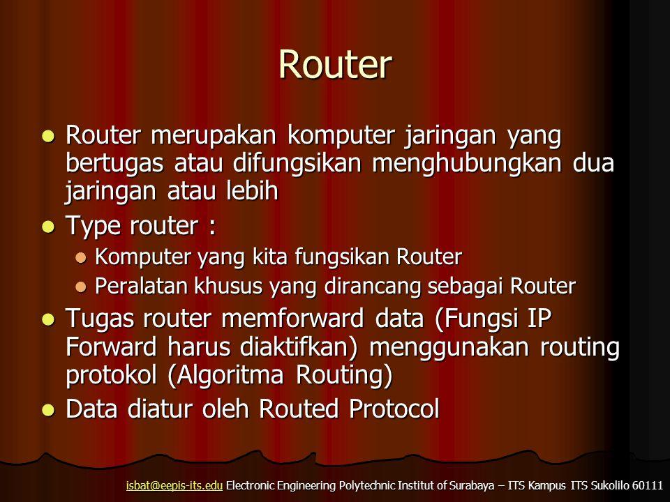 isbat@eepis-its.eduisbat@eepis-its.edu Electronic Engineering Polytechnic Institut of Surabaya – ITS Kampus ITS Sukolilo 60111 isbat@eepis-its.edu Router Router merupakan komputer jaringan yang bertugas atau difungsikan menghubungkan dua jaringan atau lebih Router merupakan komputer jaringan yang bertugas atau difungsikan menghubungkan dua jaringan atau lebih Type router : Type router : Komputer yang kita fungsikan Router Komputer yang kita fungsikan Router Peralatan khusus yang dirancang sebagai Router Peralatan khusus yang dirancang sebagai Router Tugas router memforward data (Fungsi IP Forward harus diaktifkan) menggunakan routing protokol (Algoritma Routing) Tugas router memforward data (Fungsi IP Forward harus diaktifkan) menggunakan routing protokol (Algoritma Routing) Data diatur oleh Routed Protocol Data diatur oleh Routed Protocol
