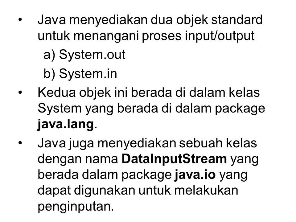 Java menyediakan dua objek standard untuk menangani proses input/output a) System.out b) System.in Kedua objek ini berada di dalam kelas System yang b