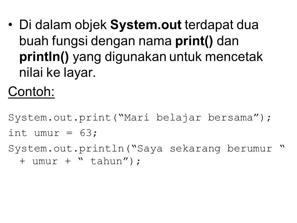 Di dalam objek System.out terdapat dua buah fungsi dengan nama print() dan println() yang digunakan untuk mencetak nilai ke layar. Contoh: System.out.