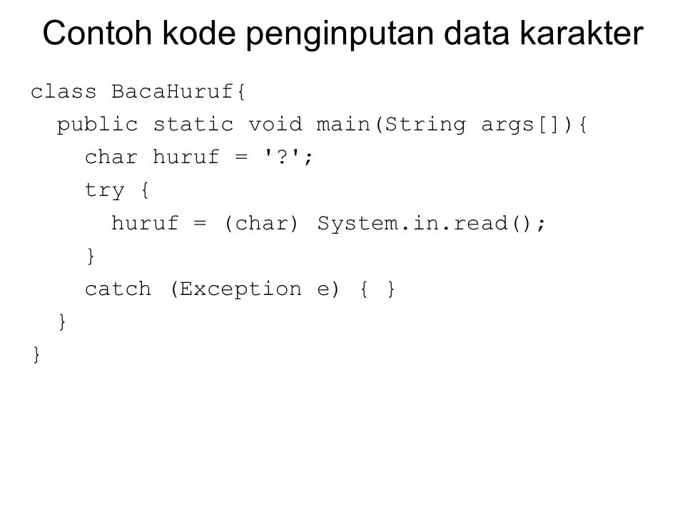 Contoh kode penginputan data karakter class BacaHuruf{ public static void main(String args[]){ char huruf = '?'; try { huruf = (char) System.in.read()
