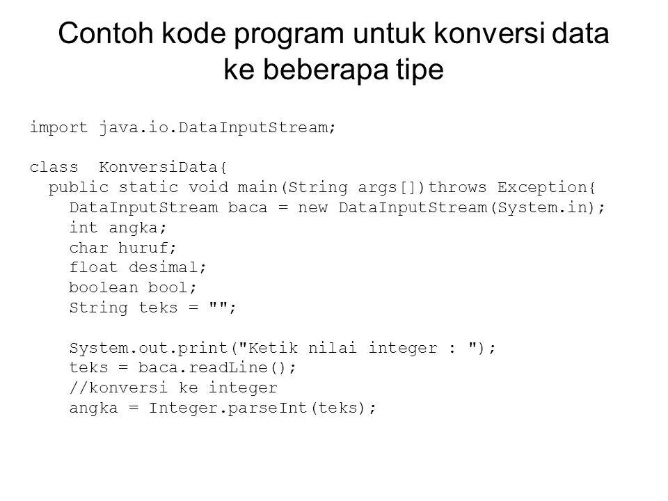 Contoh kode program untuk konversi data ke beberapa tipe import java.io.DataInputStream; class KonversiData{ public static void main(String args[])thr