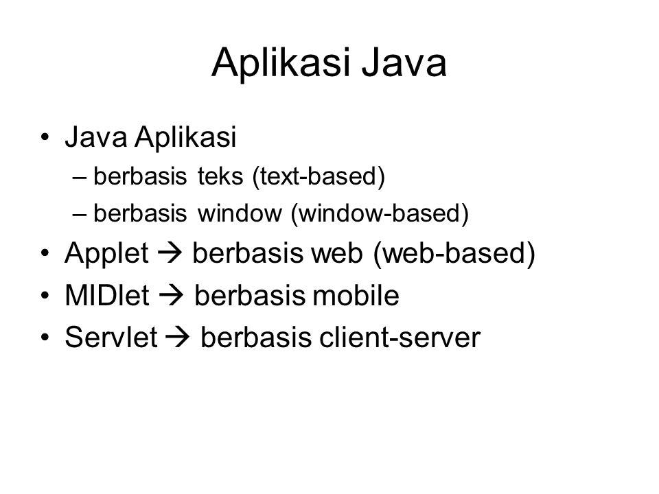 Aplikasi Java Java Aplikasi –berbasis teks (text-based) –berbasis window (window-based) Applet  berbasis web (web-based) MIDlet  berbasis mobile Ser