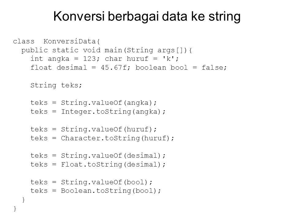 Konversi berbagai data ke string class KonversiData{ public static void main(String args[]){ int angka = 123; char huruf = 'k'; float desimal = 45.67f