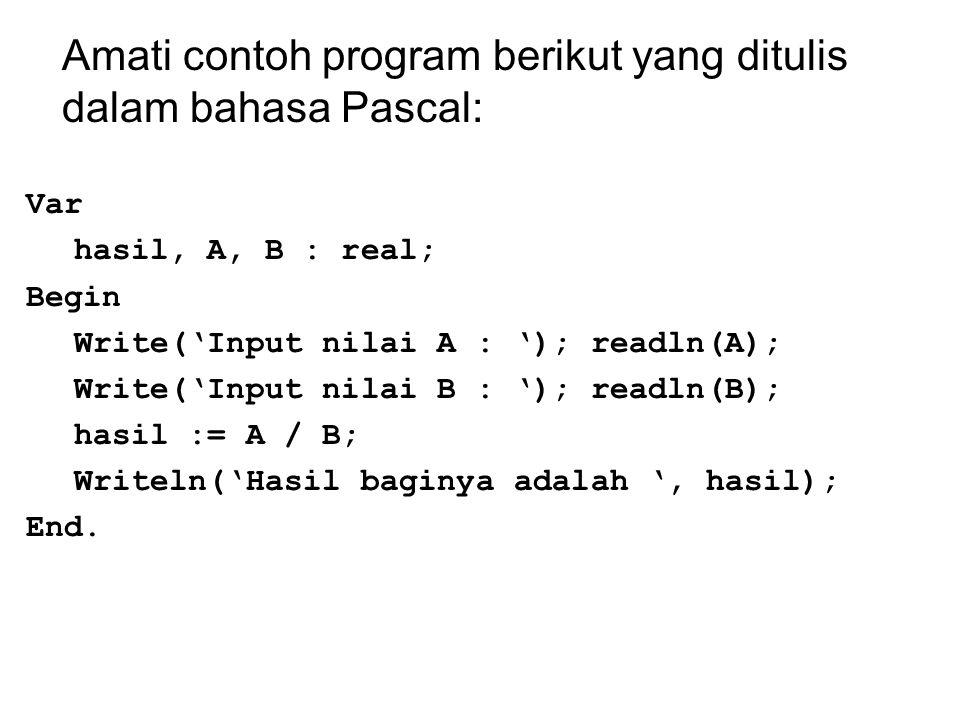 Amati contoh program berikut yang ditulis dalam bahasa Pascal: Var hasil, A, B : real; Begin Write('Input nilai A : '); readln(A); Write('Input nilai