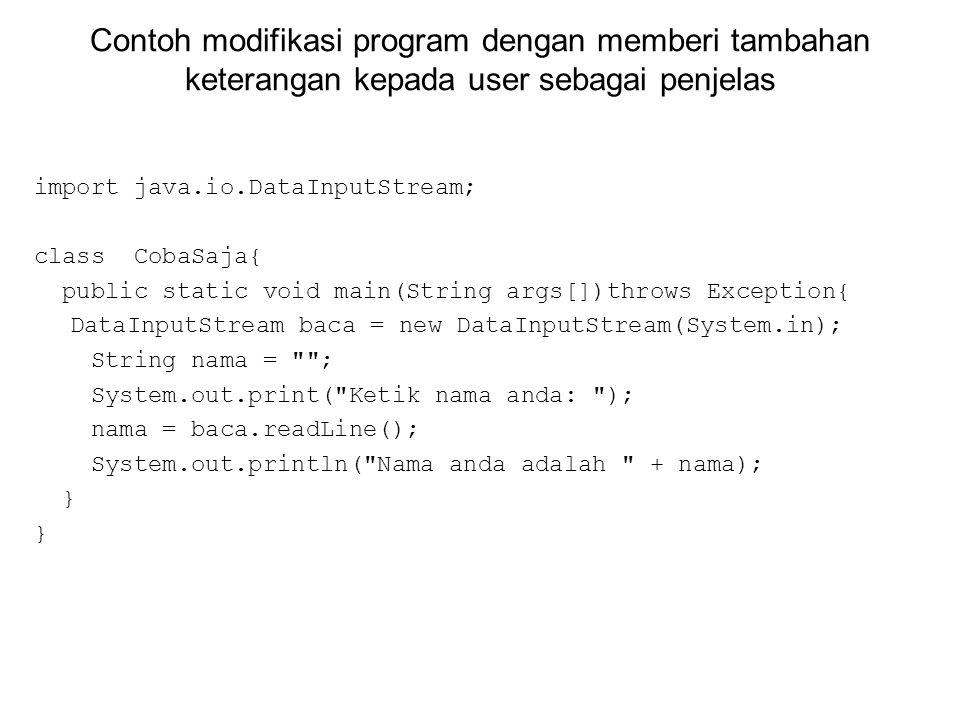 Contoh modifikasi program dengan memberi tambahan keterangan kepada user sebagai penjelas import java.io.DataInputStream; class CobaSaja{ public stati