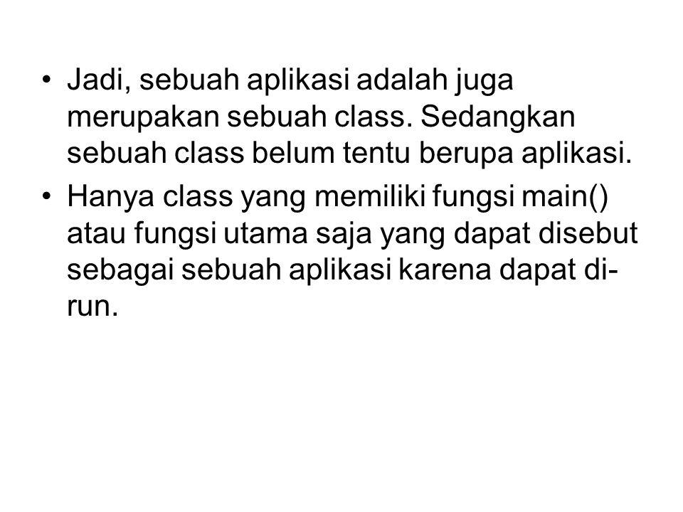 Jadi, sebuah aplikasi adalah juga merupakan sebuah class. Sedangkan sebuah class belum tentu berupa aplikasi. Hanya class yang memiliki fungsi main()