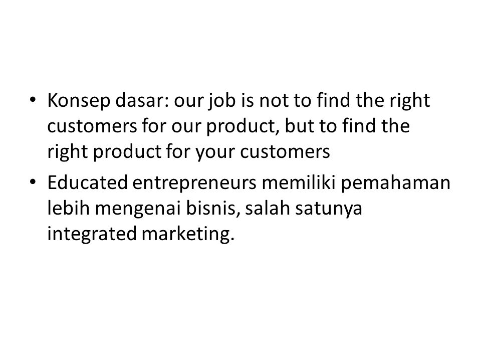 Konsep dasar: our job is not to find the right customers for our product, but to find the right product for your customers Educated entrepreneurs memiliki pemahaman lebih mengenai bisnis, salah satunya integrated marketing.
