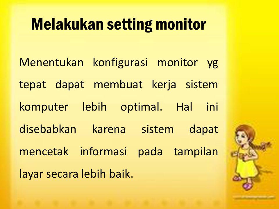 Melakukan setting monitor Menentukan konfigurasi monitor yg tepat dapat membuat kerja sistem komputer lebih optimal. Hal ini disebabkan karena sistem