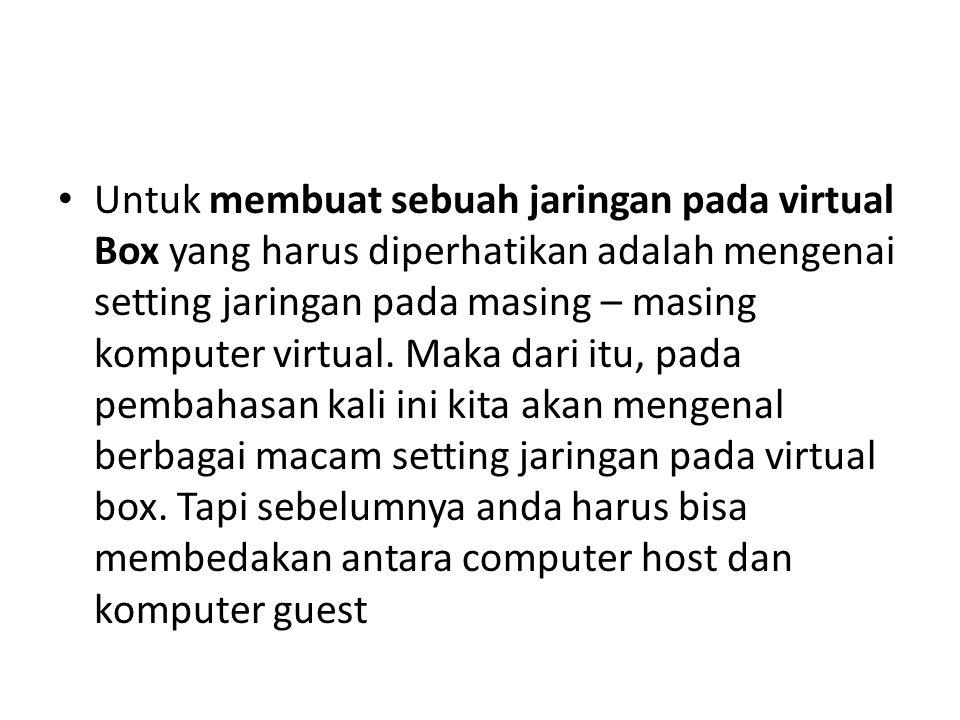 Untuk membuat sebuah jaringan pada virtual Box yang harus diperhatikan adalah mengenai setting jaringan pada masing – masing komputer virtual. Maka da