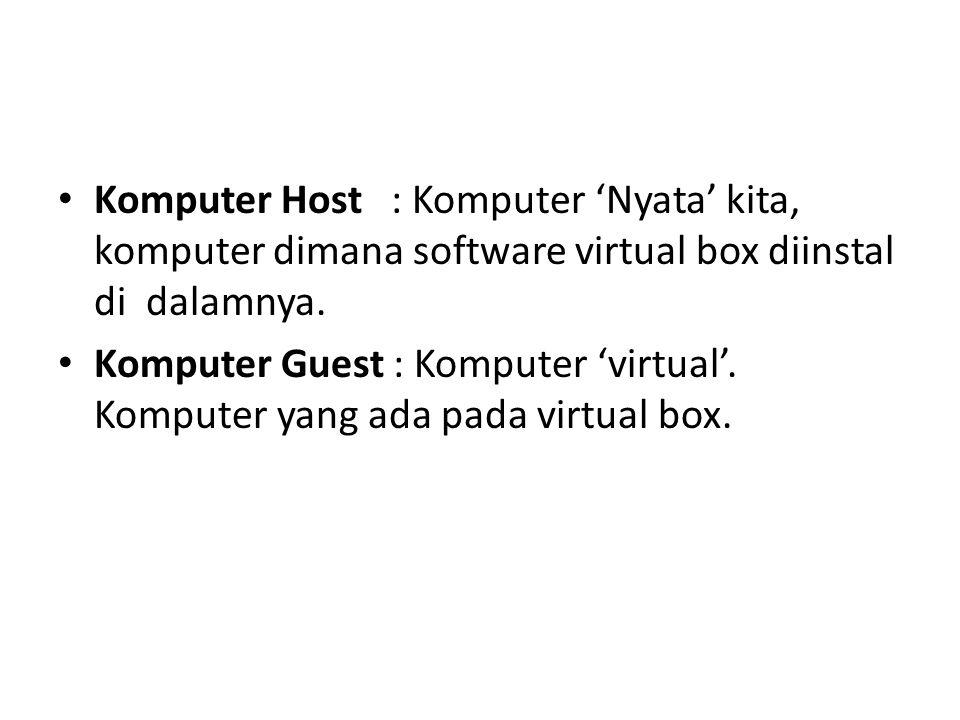 Komputer Host : Komputer 'Nyata' kita, komputer dimana software virtual box diinstal di dalamnya. Komputer Guest : Komputer 'virtual'. Komputer yang a