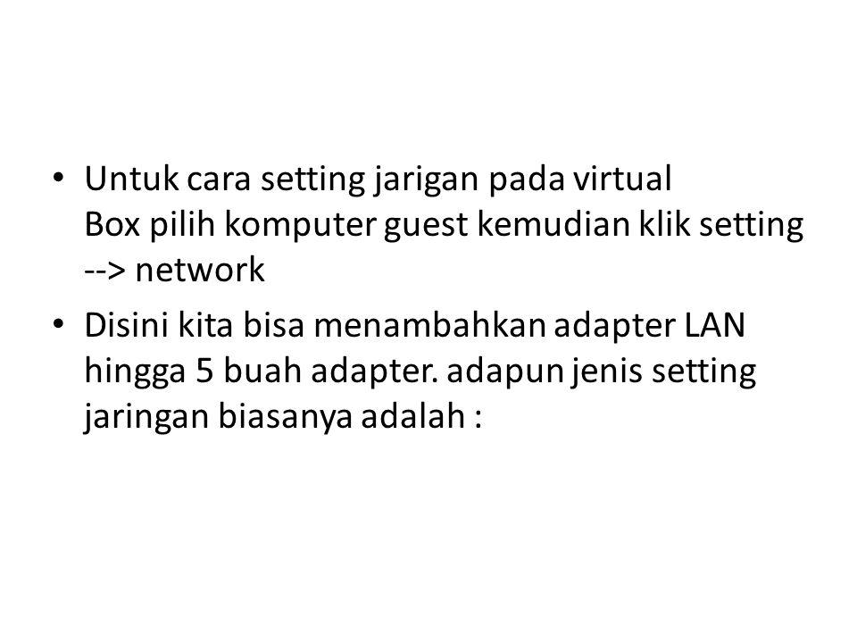 Untuk cara setting jarigan pada virtual Box pilih komputer guest kemudian klik setting --> network Disini kita bisa menambahkan adapter LAN hingga 5 b